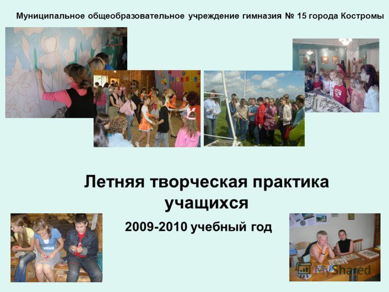 Летняя творческая практика учащихся Муниципальное общеобразовательное учреждение гимназия 15 города Костромы 2009-2010 учебный год