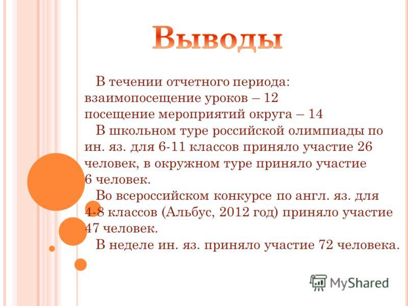 В течении отчетного периода: взаимопосещение уроков – 12 посещение мероприятий округа – 14 В школьном туре российской олимпиады по ин. яз. для 6-11 классов приняло участие 26 человек, в окружном туре приняло участие 6 человек. Во всероссийском конкур
