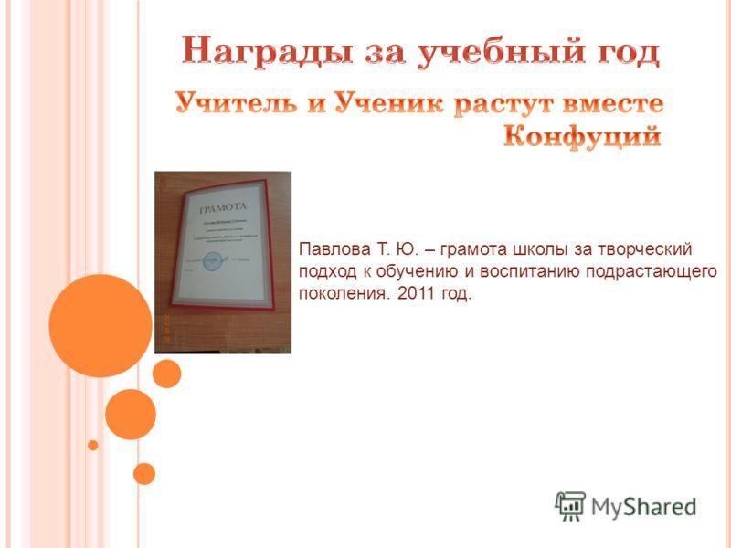 Павлова Т. Ю. – грамота школы за творческий подход к обучению и воспитанию подрастающего поколения. 2011 год.