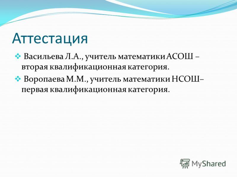 Аттестация Васильева Л.А., учитель математики АСОШ – вторая квалификационная категория. Воропаева М.М., учитель математики НСОШ– первая квалификационная категория.