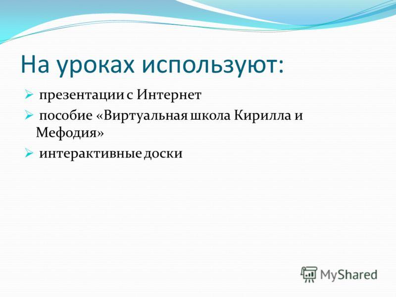 На уроках используют: презентации с Интернет пособие «Виртуальная школа Кирилла и Мефодия» интерактивные доски