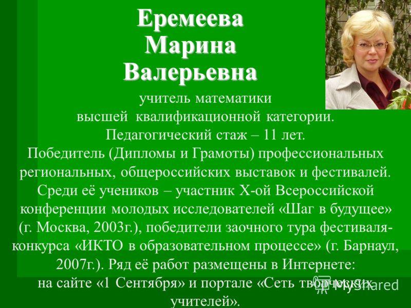Еремеева Марина Валерьевна учитель математики высшей квалификационной категории. Педагогический стаж – 11 лет. Победитель (Дипломы и Грамоты) профессиональных региональных, общероссийских выставок и фестивалей. Среди её учеников – участник X-ой Всеро