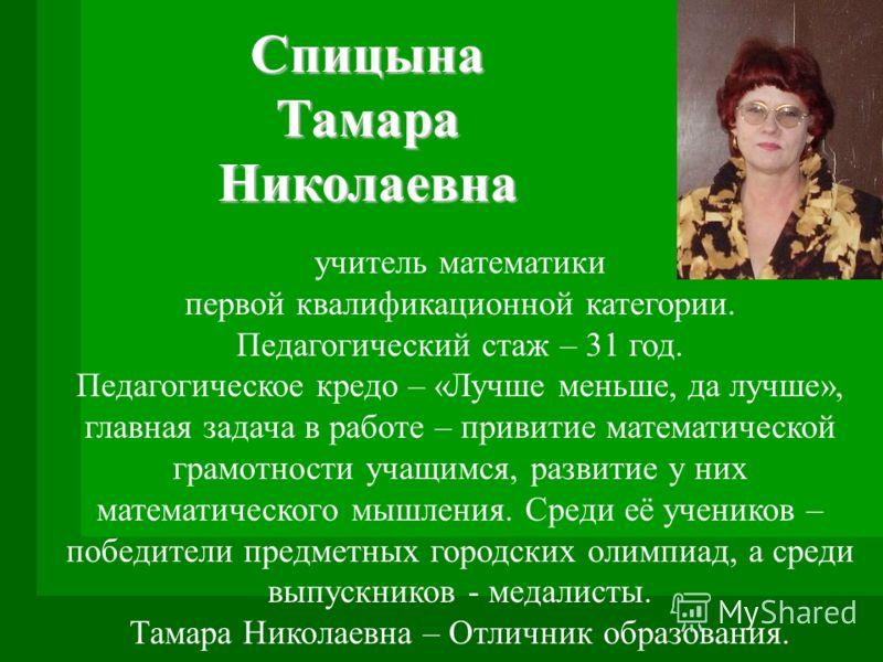 Спицына Тамара Николаевна учитель математики первой квалификационной категории. Педагогический стаж – 31 год. Педагогическое кредо – «Лучше меньше, да лучше», главная задача в работе – привитие математической грамотности учащимся, развитие у них мате
