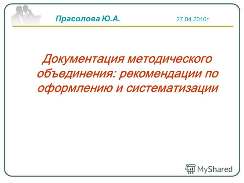Документация методического объединения: рекомендации по оформлению и систематизации Прасолова Ю.А. 27.04.2010г.