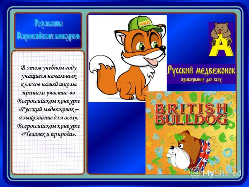 В этом учебном году учащиеся начальных классов нашей школы приняли участие во Всероссийском конкурсе «Русский медвежонок – языкознание для всех», Всероссийском конкурсе «Человек и природа».