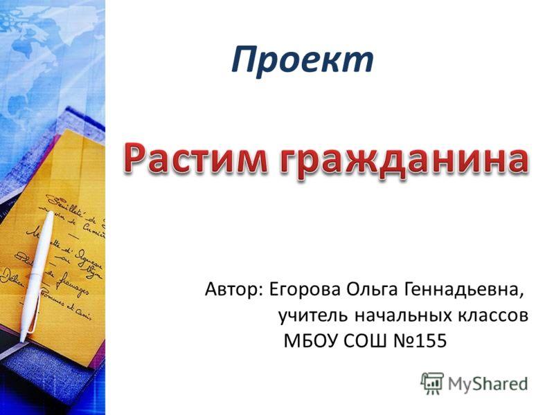 Проект Автор: Егорова Ольга Геннадьевна, учитель начальных классов МБОУ СОШ 155
