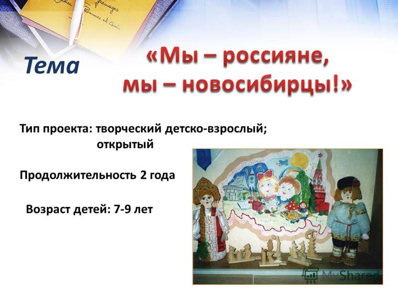 Тема Тип проекта: творческий детско-взрослый; открытый Продолжительность 2 года Возраст детей: 7-9 лет