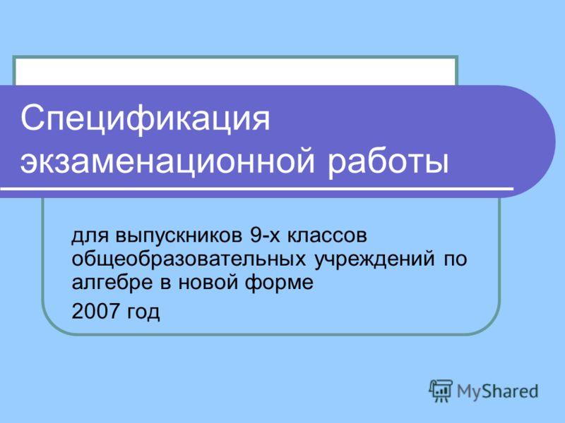 Спецификация экзаменационной работы для выпускников 9-х классов общеобразовательных учреждений по алгебре в новой форме 2007 год