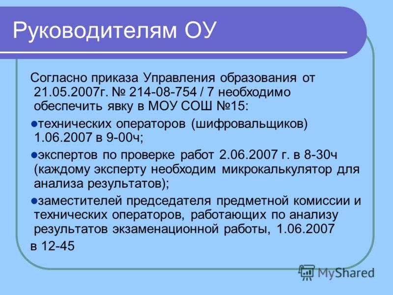 Руководителям ОУ Согласно приказа Управления образования от 21.05.2007г. 214-08-754 / 7 необходимо обеспечить явку в МОУ СОШ 15: технических операторов (шифровальщиков) 1.06.2007 в 9-00ч; экспертов по проверке работ 2.06.2007 г. в 8-30ч (каждому эксп
