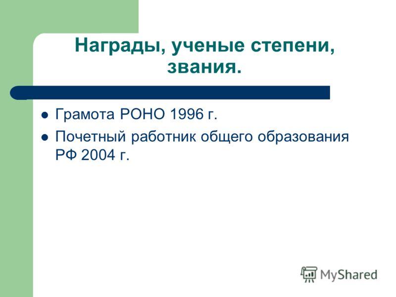 Награды, ученые степени, звания. Грамота РОНО 1996 г. Почетный работник общего образования РФ 2004 г.