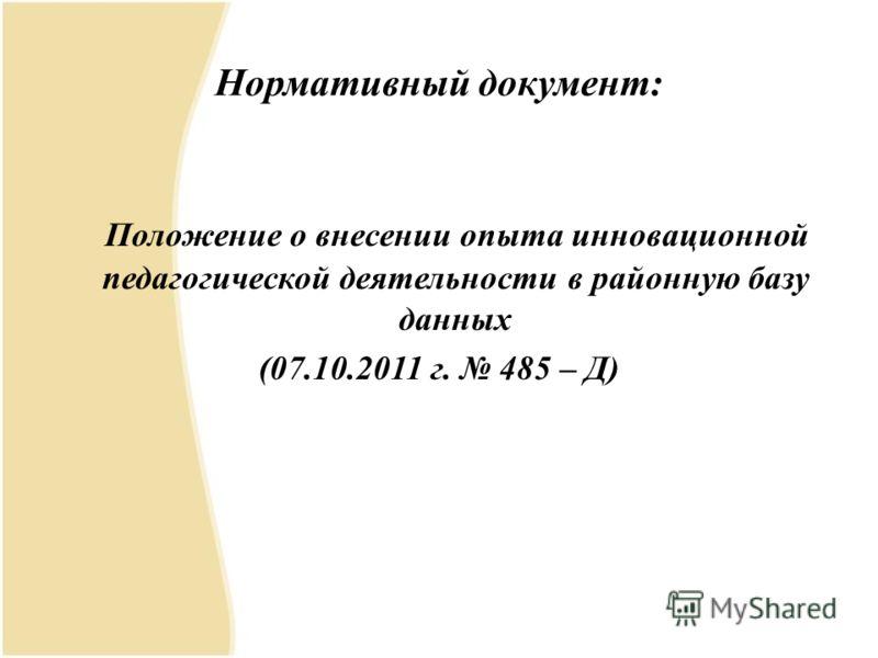 Нормативный документ: Положение о внесении опыта инновационной педагогической деятельности в районную базу данных (07.10.2011 г. 485 – Д)