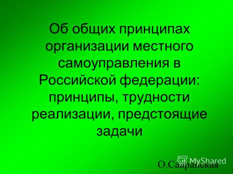 Об общих принципах организации местного самоуправления в Российской федерации: принципы, трудности реализации, предстоящие задачи О.Савранская