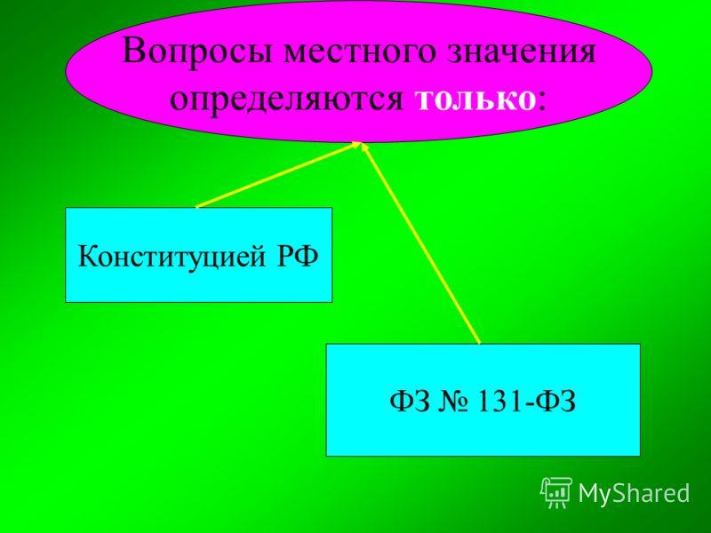 Вопросы местного значения определяются только: Конституцией РФ ФЗ 131-ФЗ