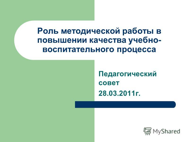 Роль методической работы в повышении качества учебно- воспитательного процесса Педагогический совет 28.03.2011г.