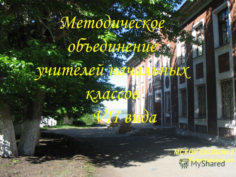 Методическое объединение учителей начальных классов VII вида МСКОУ СКОШ 2 г. Южноуральск