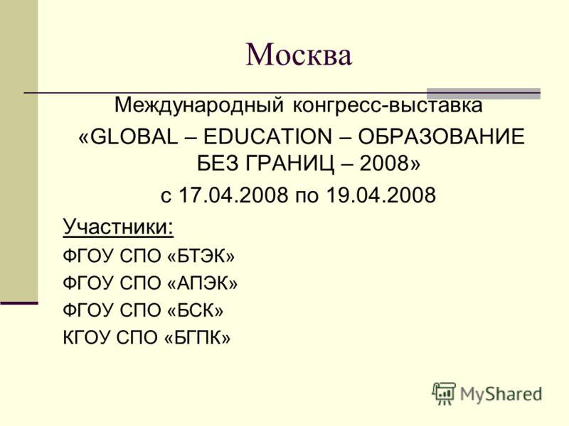 Москва Международный конгресс-выставка «GLOBAL – EDUCATION – ОБРАЗОВАНИЕ БЕЗ ГРАНИЦ – 2008» с 17.04.2008 по 19.04.2008 Участники: ФГОУ СПО «БТЭК» ФГОУ СПО «АПЭК» ФГОУ СПО «БСК» КГОУ СПО «БГПК»