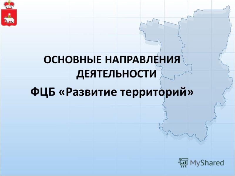 ОСНОВНЫЕ НАПРАВЛЕНИЯ ДЕЯТЕЛЬНОСТИ ФЦБ «Развитие территорий»