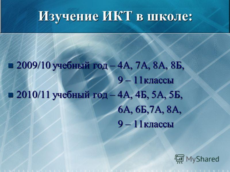 Изучение ИКТ в школе: 2009/10 учебный год – 4А, 7А, 8А, 8Б, 2009/10 учебный год – 4А, 7А, 8А, 8Б, 9 – 11классы 9 – 11классы 2010/11 учебный год – 4А, 4Б, 5А, 5Б, 2010/11 учебный год – 4А, 4Б, 5А, 5Б, 6А, 6Б,7А, 8А, 6А, 6Б,7А, 8А, 9 – 11классы 9 – 11к