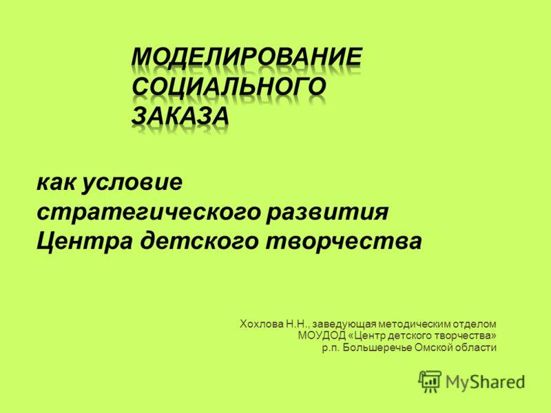 Хохлова Н.Н., заведующая методическим отделом МОУДОД «Центр детского творчества» р.п. Большеречье Омской области как условие стратегического развития Центра детского творчества