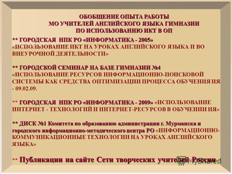 ОБОБЩЕНИЕ ОПЫТА РАБОТЫ МО УЧИТЕЛЕЙ АНГЛИЙСКОГО ЯЗЫКА ГИМНАЗИИ ПО ИСПОЛЬЗОВАНИЮ ИКТ В ОП ** ГОРОДСКАЯ НПК РО «ИНФОРМАТИКА - 2005» «ИСПОЛЬЗОВАНИЕ ИКТ НА УРОКАХ АНГЛИЙСКОГО ЯЗЫКА И ВО ВНЕУРОЧНОЙ ДЕЯТЕЛЬНОСТИ» ** ГОРОДСКОЙ СЕМИНАРНА БАЗЕ ГИМНАЗИИ 4 ** ГО