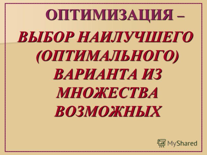 ОПТИМИЗАЦИЯ – ОПТИМИЗАЦИЯ – ВЫБОР НАИЛУЧШЕГО (ОПТИМАЛЬНОГО) ВАРИАНТА ИЗ МНОЖЕСТВА ВОЗМОЖНЫХ ВЫБОР НАИЛУЧШЕГО (ОПТИМАЛЬНОГО) ВАРИАНТА ИЗ МНОЖЕСТВА ВОЗМОЖНЫХ