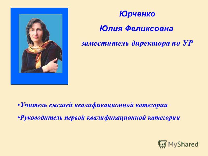Юрченко Юлия Феликсовна заместитель директора по УР Учитель высшей квалификационной категории Руководитель первой квалификационной категории