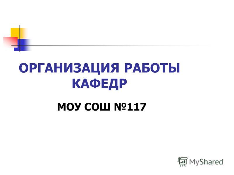 ОРГАНИЗАЦИЯ РАБОТЫ КАФЕДР МОУ СОШ 117