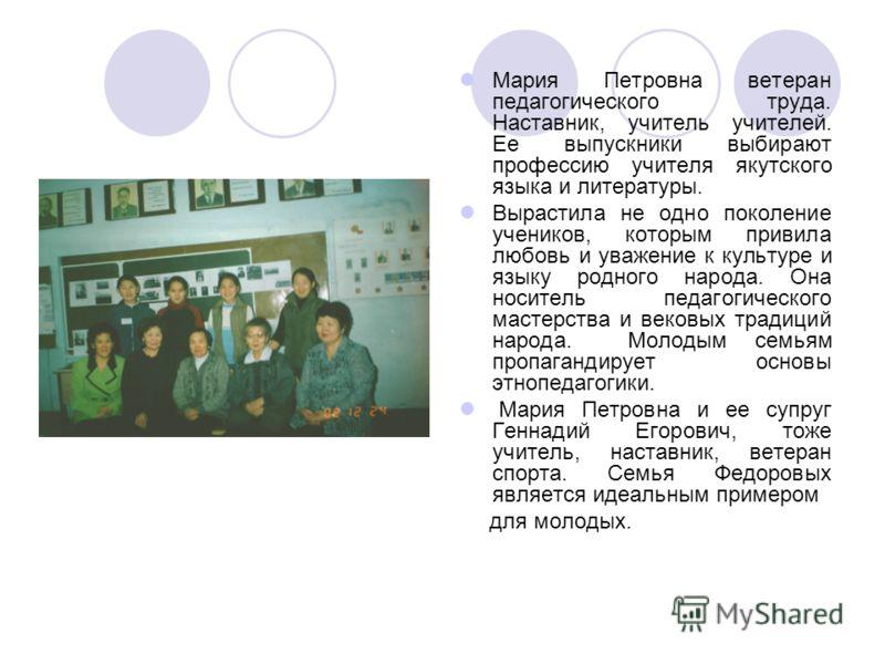 Мария Петровна ветеран педагогического труда. Наставник, учитель учителей. Ее выпускники выбирают профессию учителя якутского языка и литературы. Вырастила не одно поколение учеников, которым привила любовь и уважение к культуре и языку родного народ
