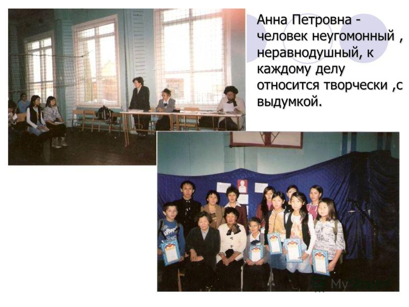 Анна Петровна - человек неугомонный, неравнодушный, к каждому делу относится творчески,с выдумкой.