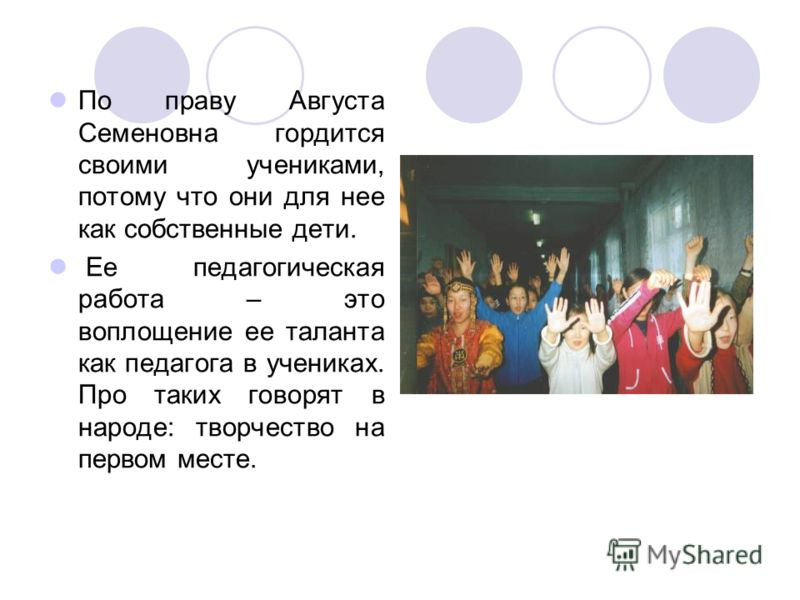 По праву Августа Семеновна гордится своими учениками, потому что они для нее как собственные дети. Ее педагогическая работа – это воплощение ее таланта как педагога в учениках. Про таких говорят в народе: творчество на первом месте.