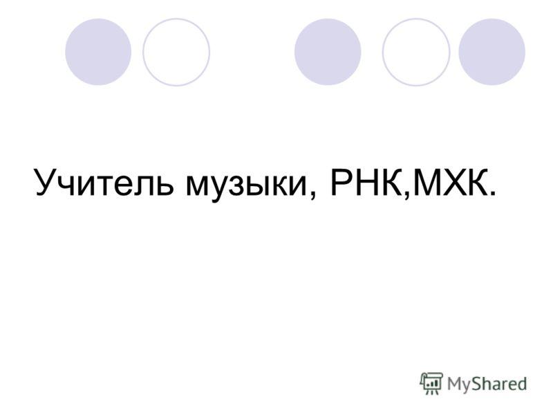 Учитель музыки, РНК,МХК.