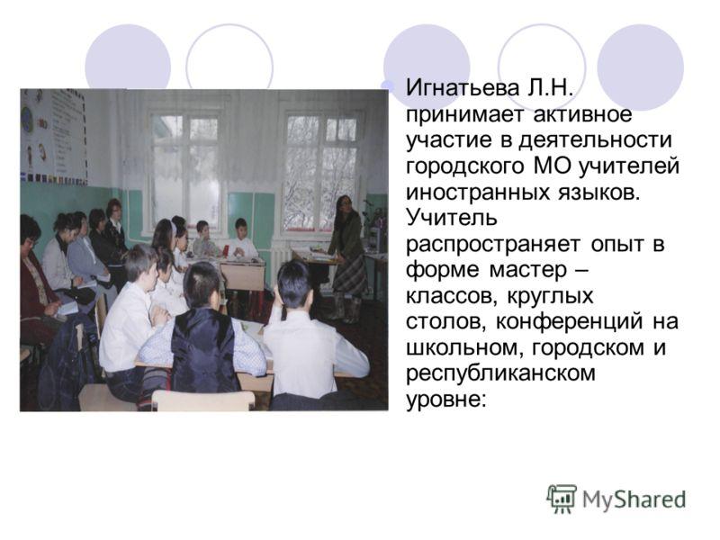 Игнатьева Л.Н. принимает активное участие в деятельности городского МО учителей иностранных языков. Учитель распространяет опыт в форме мастер – классов, круглых столов, конференций на школьном, городском и республиканском уровне: