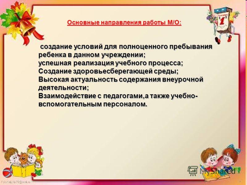 Основные направления работы М/О: создание условий для полноценного пребывания ребенка в данном учреждении; создание условий для полноценного пребывания ребенка в данном учреждении; успешная реализация учебного процесса; Создание здоровьесберегающей с