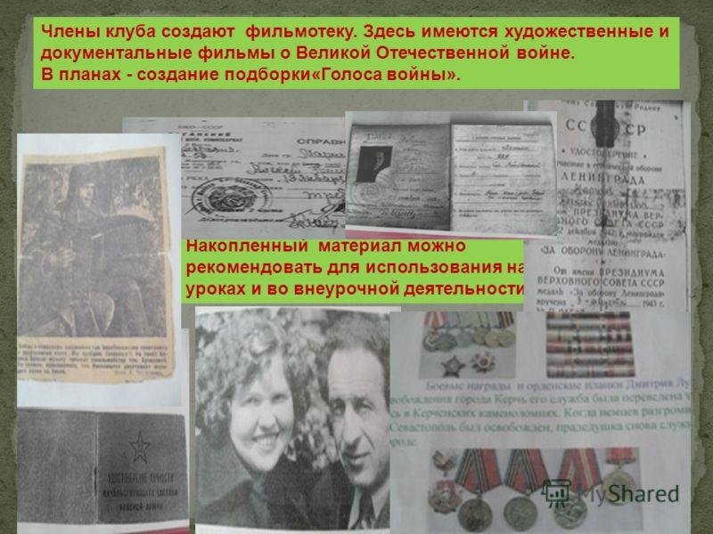 Члены клуба создают фильмотеку. Здесь имеются художественные и документальные фильмы о Великой Отечественной войне. В планах - создание подборки«Голоса войны». Накопленный материал можно рекомендовать для использования на уроках и во внеурочной деяте