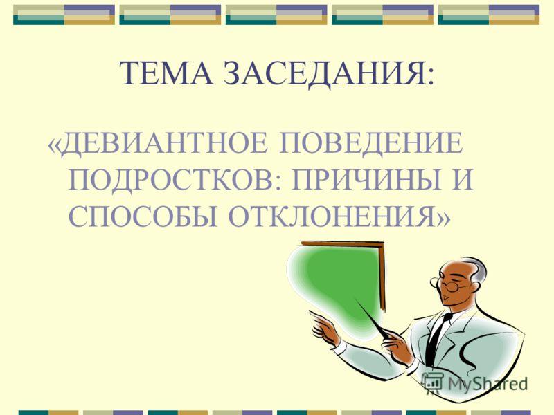ТЕМА ЗАСЕДАНИЯ: «ДЕВИАНТНОЕ ПОВЕДЕНИЕ ПОДРОСТКОВ: ПРИЧИНЫ И СПОСОБЫ ОТКЛОНЕНИЯ»