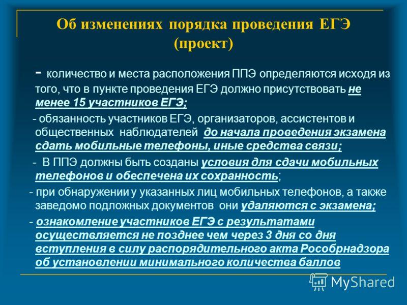Об изменениях порядка проведения ЕГЭ (проект) - количество и места расположения ППЭ определяются исходя из того, что в пункте проведения ЕГЭ должно присутствовать не менее 15 участников ЕГЭ; - обязанность участников ЕГЭ, организаторов, ассистентов и