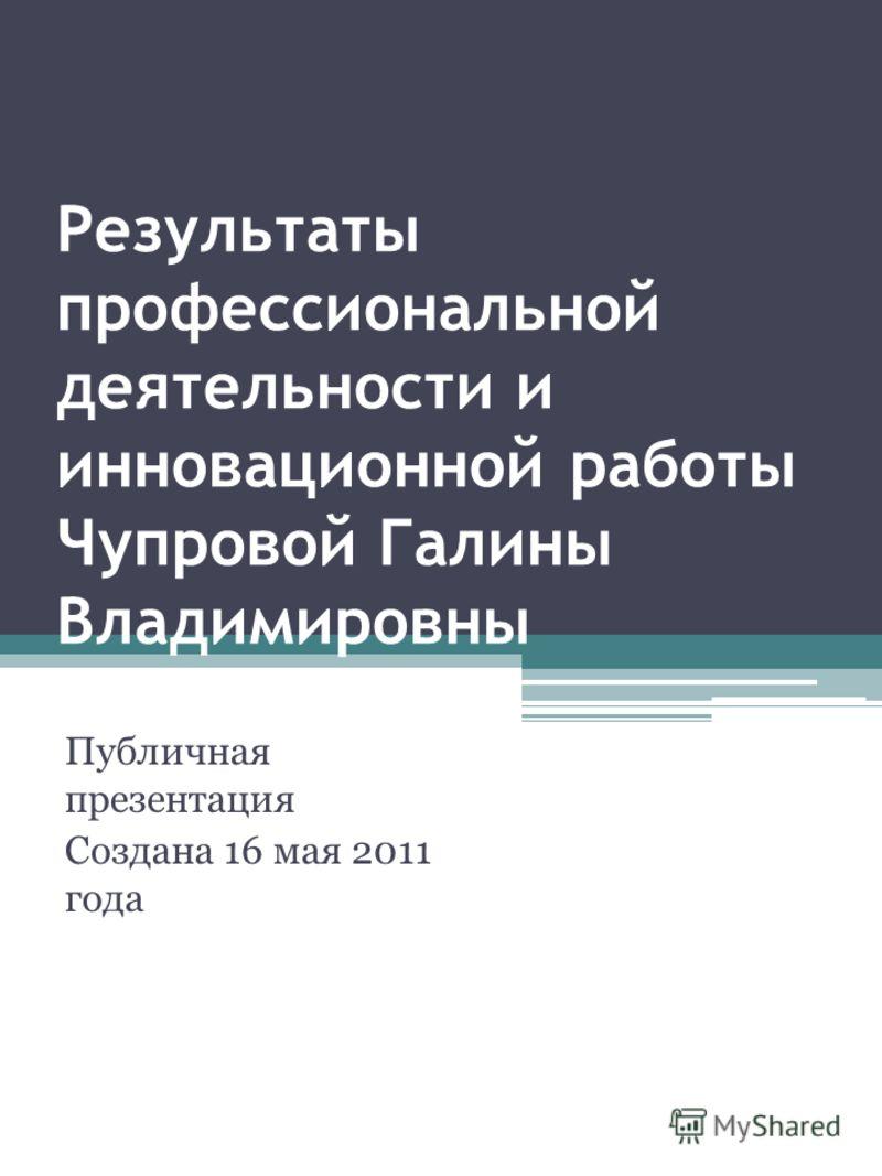 Результаты профессиональной деятельности и инновационной работы Чупровой Галины Владимировны Публичная презентация Создана 16 мая 2011 года