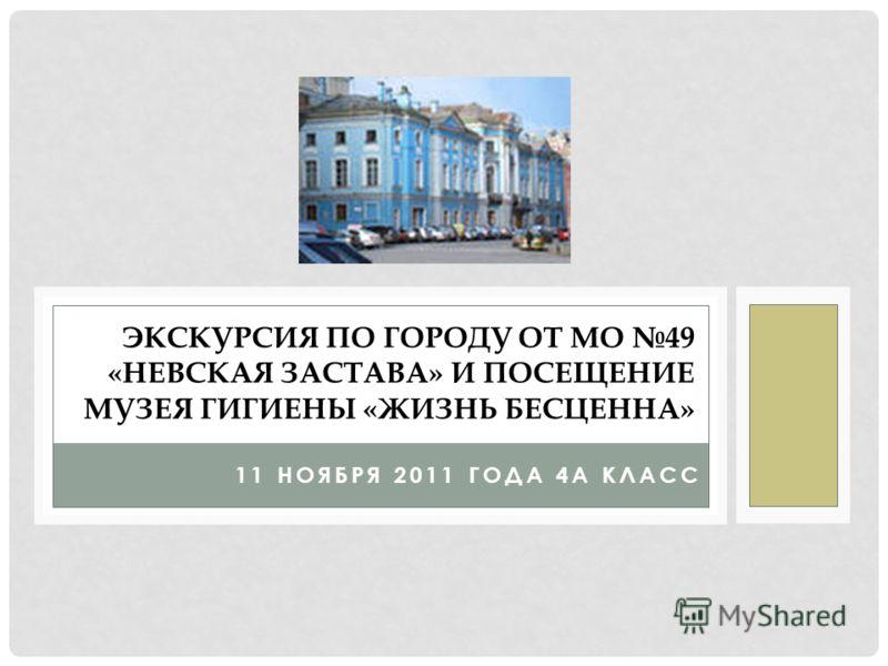 11 НОЯБРЯ 2011 ГОДА 4А КЛАСС ЭКСКУРСИЯ ПО ГОРОДУ ОТ МО 49 «НЕВСКАЯ ЗАСТАВА» И ПОСЕЩЕНИЕ МУЗЕЯ ГИГИЕНЫ «ЖИЗНЬ БЕСЦЕННА»