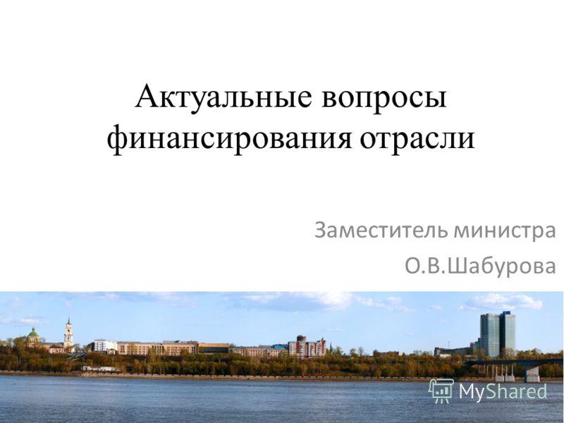 Актуальные вопросы финансирования отрасли Заместитель министра О.В.Шабурова