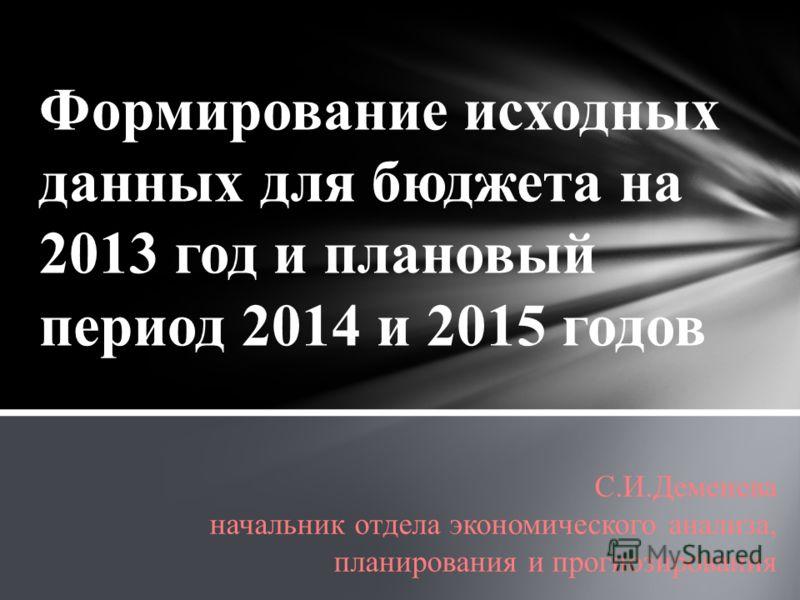 Формирование исходных данных для бюджета на 2013 год и плановый период 2014 и 2015 годов С.И.Деменева начальник отдела экономического анализа, планирования и прогнозирования
