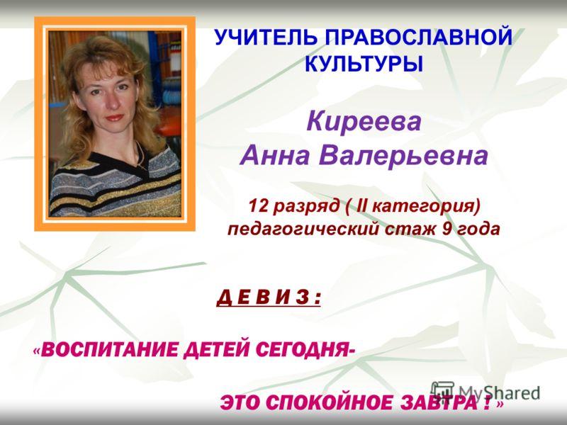 УЧИТЕЛЬ ПРАВОСЛАВНОЙ КУЛЬТУРЫ Киреева Анна Валерьевна 12 разряд ( II категория) педагогический стаж 9 года Д Е В И З : «ВОСПИТАНИЕ ДЕТЕЙ СЕГОДНЯ- ЭТО СПОКОЙНОЕ ЗАВТРА ! »