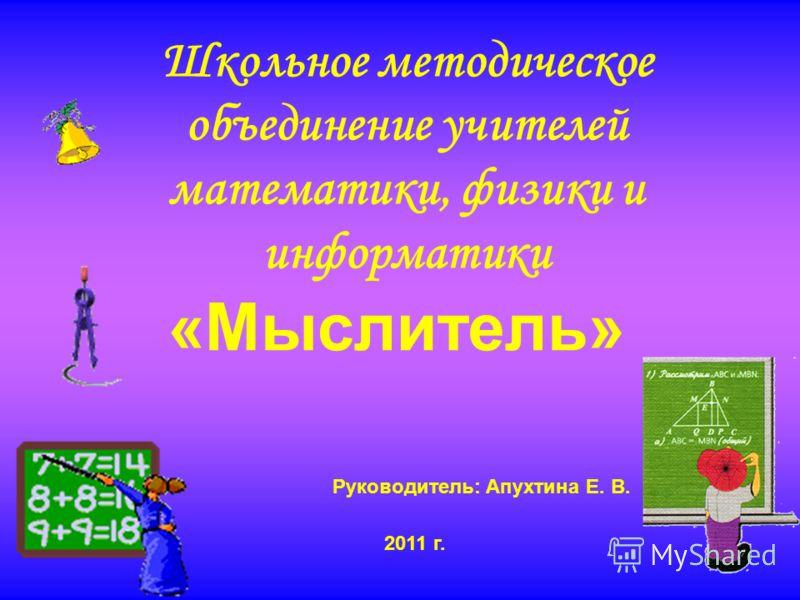 Школьное методическое объединение учителей математики, физики и информатики «Мыслитель» 2011 г. Руководитель: Апухтина Е. В.