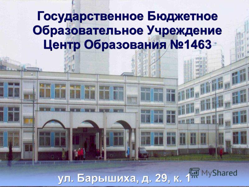 Государственное Бюджетное Образовательное Учреждение Центр Образования 1463 ул. Барышиха, д. 29, к. 1