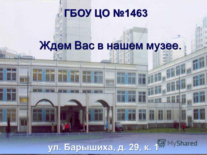 ГБОУ ЦО 1463 ул. Барышиха, д. 29, к. 1 Ждем Вас в нашем музее.
