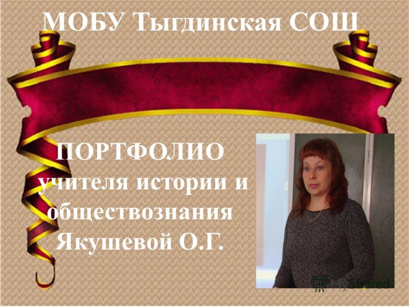 ПОРТФОЛИО учителя истории и обществознания Якушевой О.Г. МОБУ Тыгдинская СОШ