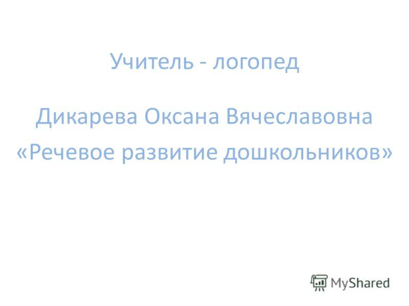 Учитель - логопед Дикарева Оксана Вячеславовна «Речевое развитие дошкольников»