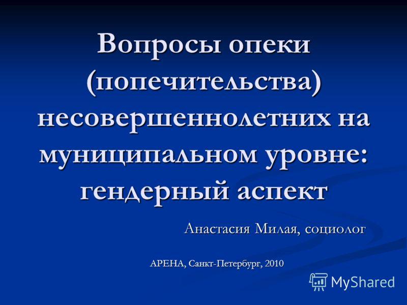 Вопросы опеки (попечительства) несовершеннолетних на муниципальном уровне: гендерный аспект Анастасия Милая, социолог АРЕНА, Санкт-Петербург, 2010