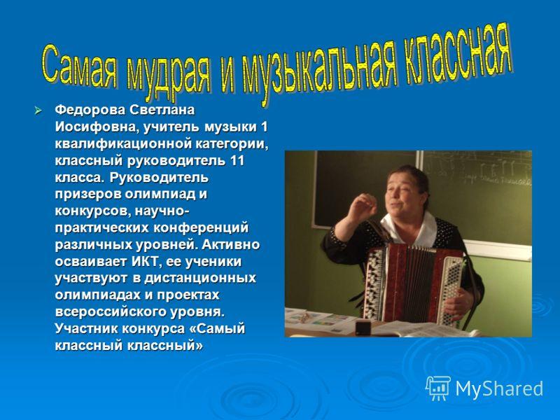 Федорова Светлана Иосифовна, учитель музыки 1 квалификационной категории, классный руководитель 11 класса. Руководитель призеров олимпиад и конкурсов, научно- практических конференций различных уровней. Активно осваивает ИКТ, ее ученики участвуют в д