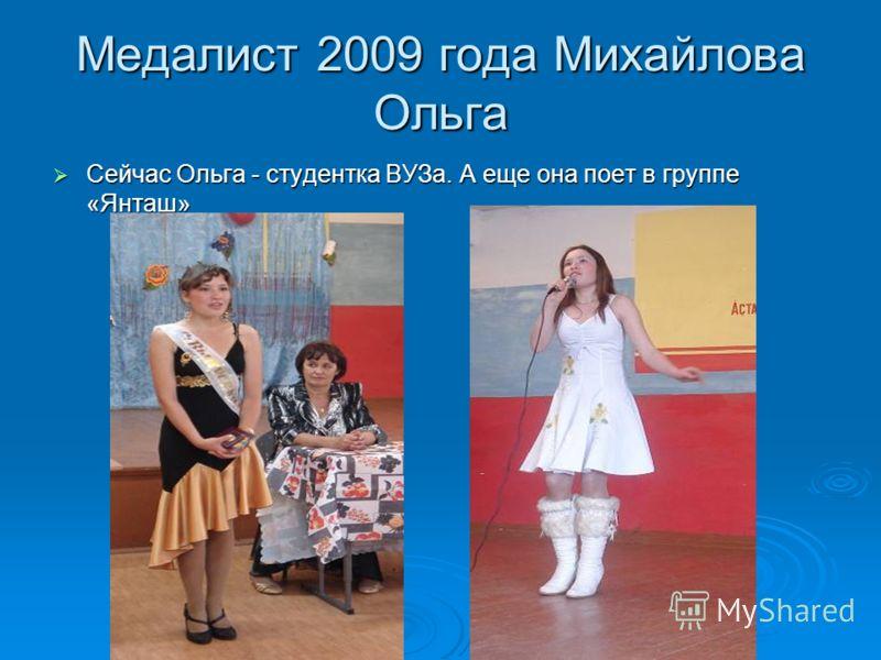 Медалист 2009 года Михайлова Ольга Сейчас Ольга - студентка ВУЗа. А еще она поет в группе «Янташ» Сейчас Ольга - студентка ВУЗа. А еще она поет в группе «Янташ»