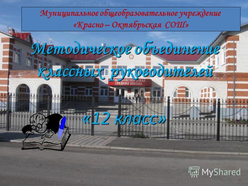 Методическое объединение классных руководителей «12 класс» Муниципальное общеобразовательное учреждение «Красно – Октябрьская СОШ»